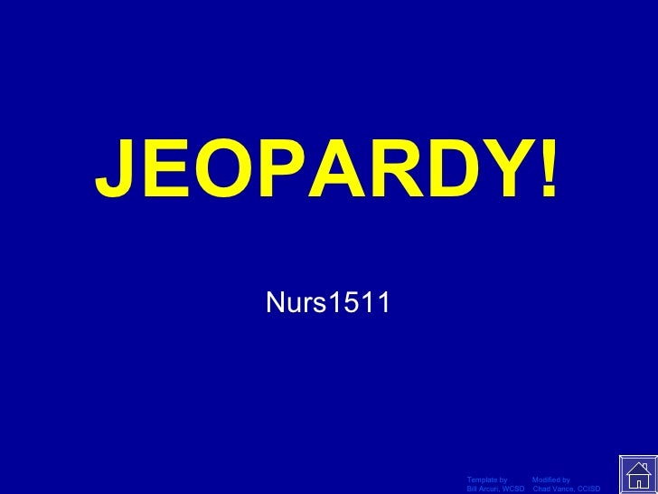 JEOPARDY! Nurs1511 Template by  Modified by Bill Arcuri, WCSD  Chad Vance, CCISD Click Once to Begin