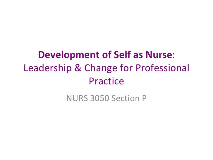 Development of Self as Nurse : Leadership & Change for Professional Practice NURS 3050 Section P