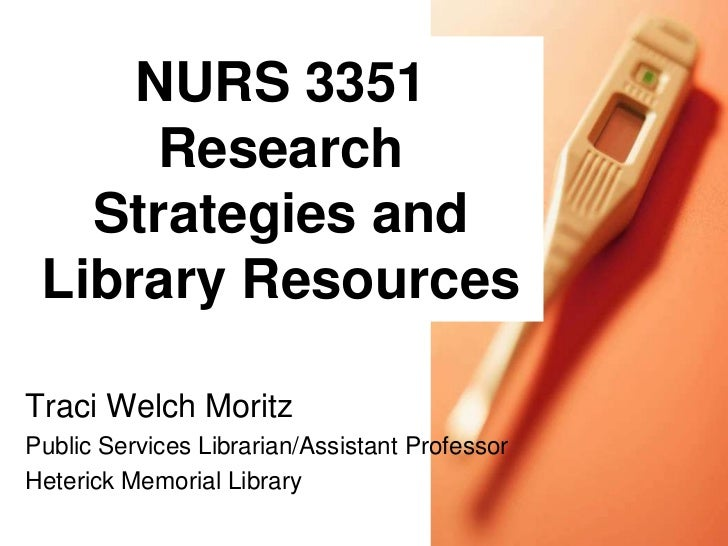 NURS 3351      Research   Strategies and Library ResourcesTraci Welch MoritzPublic Services Librarian/Assistant ProfessorH...