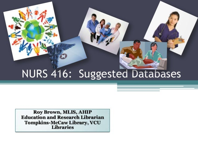 NURS 416: Suggested DatabasesRoy Brown, MLIS, AHIPEducation and Research LibrarianTompkins-McCaw Library, VCULibraries
