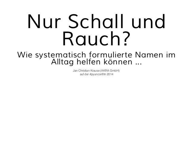 Nur Schall und  Rauch?  Wie systematisch formulierte Namen im  Alltag helfen können ...  Jan Christian Krause (AKRA GmbH) ...