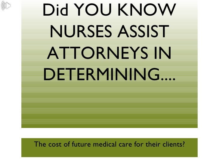 Did YOU KNOW NURSES ASSIST ATTORNEYS IN DETERMINING.... <ul><li>The cost of future medical care for their clients? </li></ul>