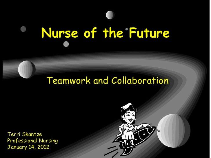 Nurse of the Future               Teamwork and CollaborationTerri SkantzeProfessional NursingJanuary 14, 2012