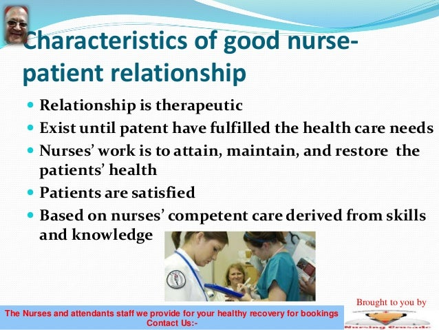 components of nurse patient relationship The difference in personal information the nurse knows about the patient versus personal information the patient knows about the nurse creates an imbalance in the nurse-patient relationship nurses should make every effort to respect the power imbalance and ensure a patient-centered relationship.