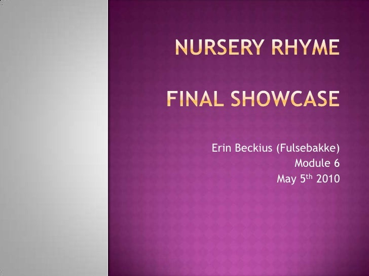 Nursery Rhymefinal showcase<br />Erin Beckius (Fulsebakke)<br />Module 6<br />May 5th 2010 <br />