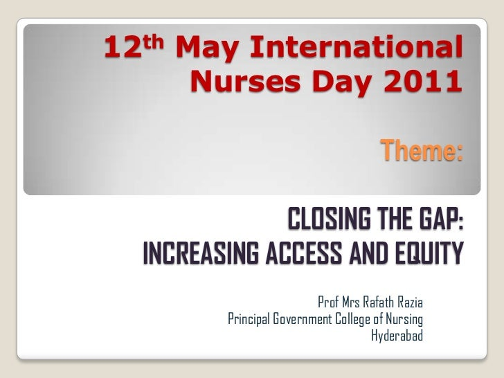 12th May International Nurses Day 2011Theme: CLOSING THE GAP:INCREASING ACCESS AND EQUITY<br />Prof MrsRafathRazia<br />Pr...