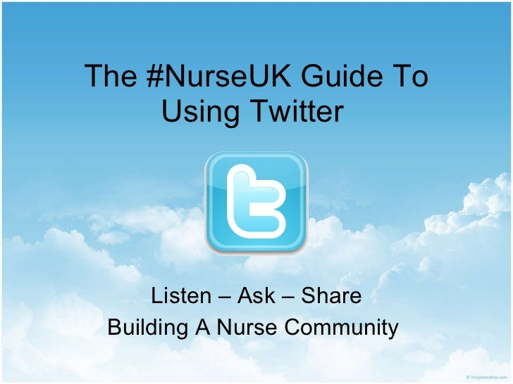 The #NurseUK Guide To Using Twitter  Listen – Ask – Share Building A Nurse Community