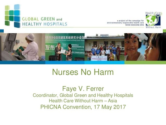 Nurses No Harm Faye V. Ferrer Coordinator, Global Green and Healthy Hospitals Health Care Without Harm – Asia PHICNA Conve...