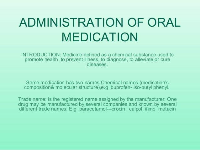 ADMINISTRATION OF ORAL MEDICATION INTRODUCTION: Medicine defined as a chemical substance used to promote health ,to preven...