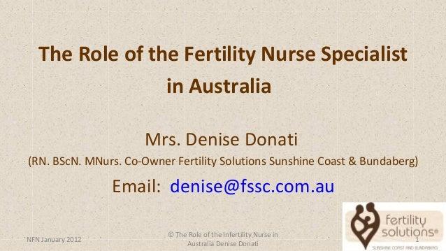The Role of the Fertility Nurse Specialist in Australia Mrs. Denise Donati (RN. BScN. MNurs. Co-Owner Fertility Solutions ...