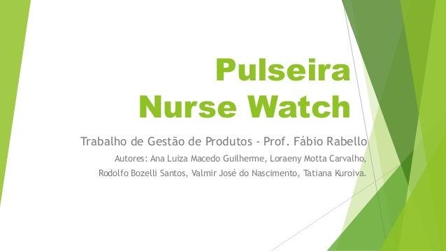 Pulseira Nurse Watch Trabalho de Gestão de Produtos - Prof. Fábio Rabello Autores: Ana Luiza Macedo Guilherme, Loraeny Mot...