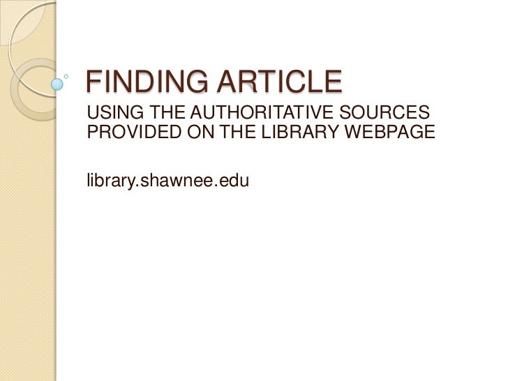 FINDING ARTICLEUSING THE AUTHORITATIVE SOURCESPROVIDED ON THE LIBRARY WEBPAGElibrary.shawnee.edu