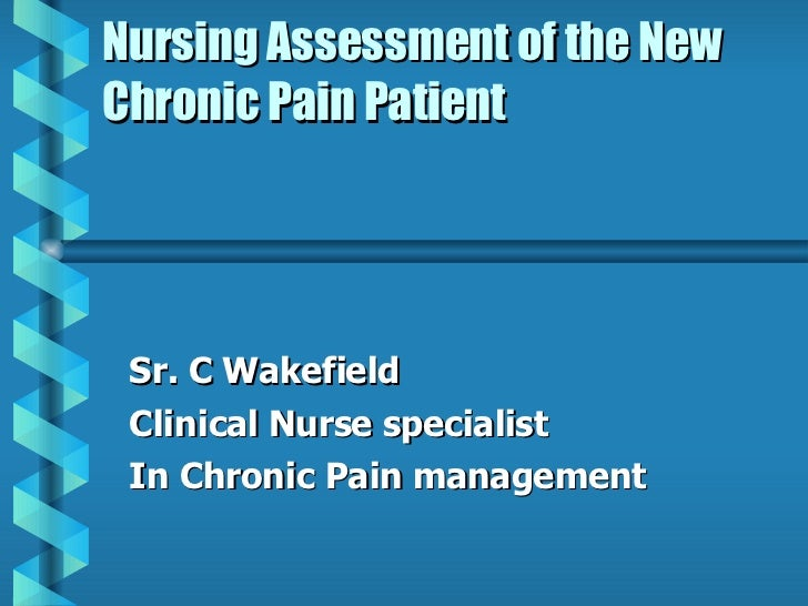 Nursing Assessment of the New Chronic Pain Patient Sr. C Wakefield Clinical Nurse specialist In Chronic Pain management