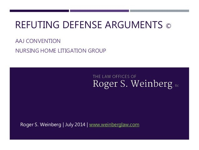 REFUTING DEFENSE ARGUMENTS © AAJ CONVENTION NURSING HOME LITIGATION GROUP Roger S. Weinberg | July 2014 | www.weinberglaw....