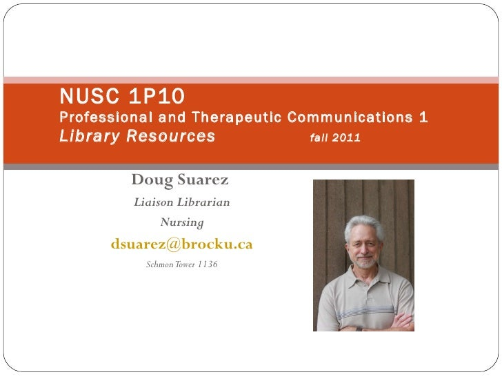 Doug Suarez   Liaison Librarian Nursing [email_address] Schmon Tower 1136 NUSC 1P10 Professional and Therapeutic Communica...