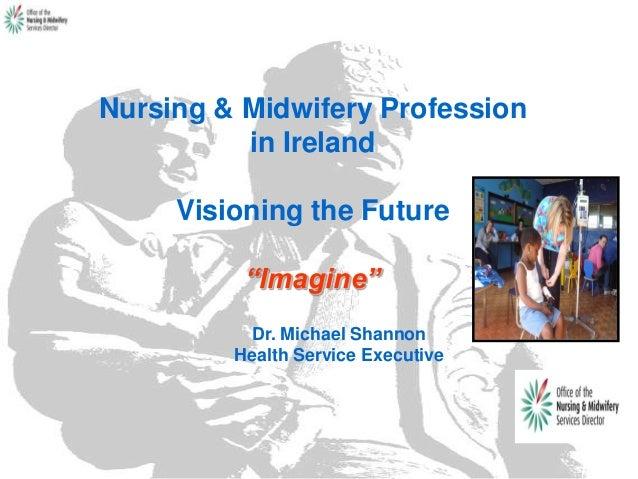 "Nursing & Midwifery Profession in Ireland Visioning the Future ""Imagine"" Dr. Michael Shannon Health Service Executive"