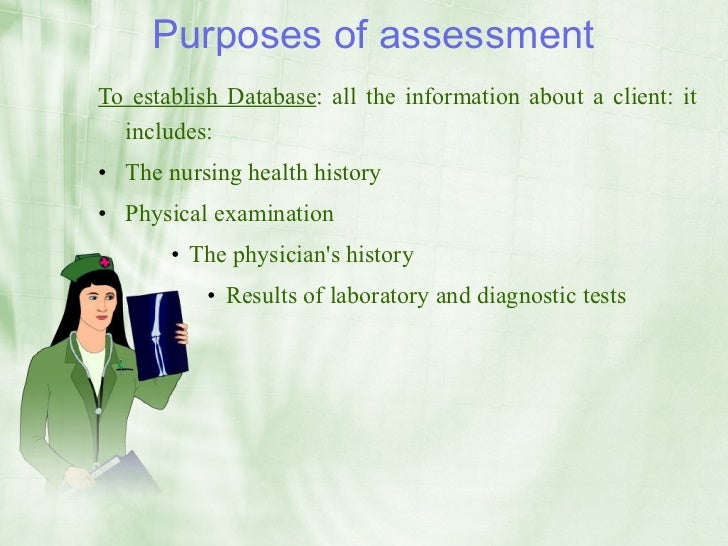 Purposes of assessment To establish Database: all the information about a client: it   includes: • The nursing health hist...
