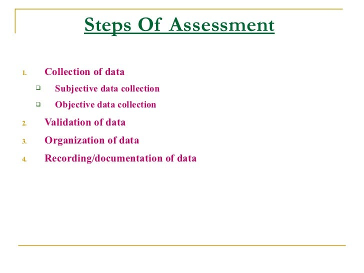 Steps Of Assessment  1.       Collection of data           Subjective data collection           Objective data collectio...