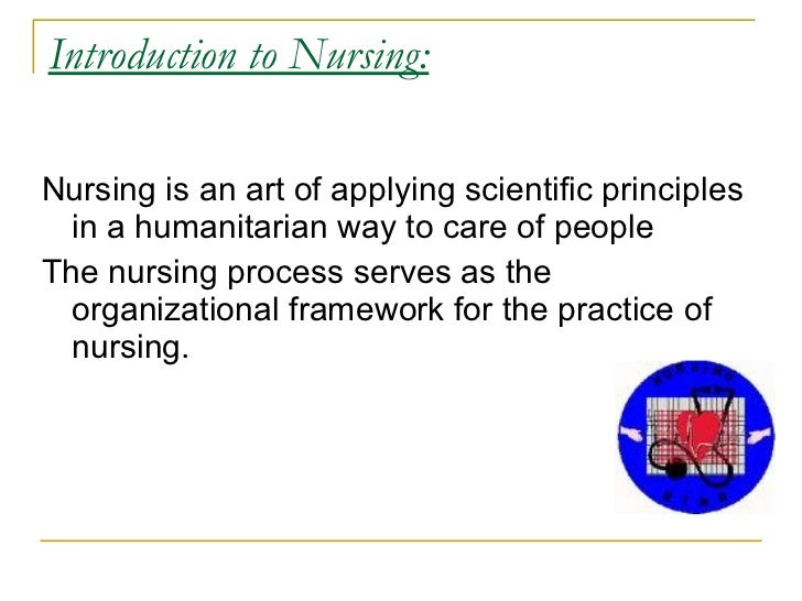 Introduction to Nursing:  Nursing is an art of applying scientific principles   in a humanitarian way to care of people Th...
