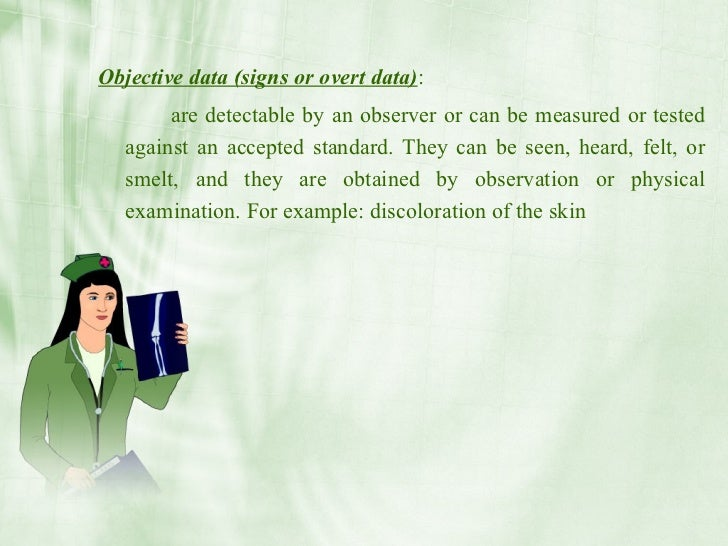 Objective data (signs or overt data):         are detectable by an observer or can be measured or tested    against an acc...