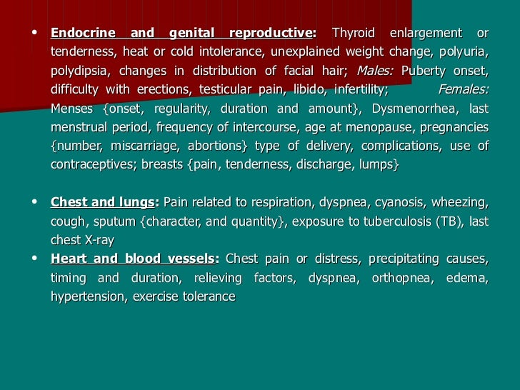 •   Endocrine and genital reproductive: Thyroid enlargement or     tenderness, heat or cold intolerance, unexplained weigh...