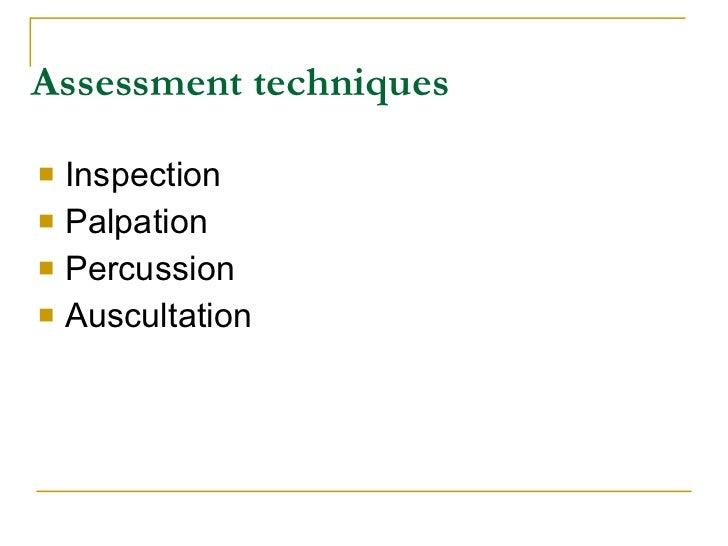 Assessment techniques     Inspection    Palpation    Percussion    Auscultation
