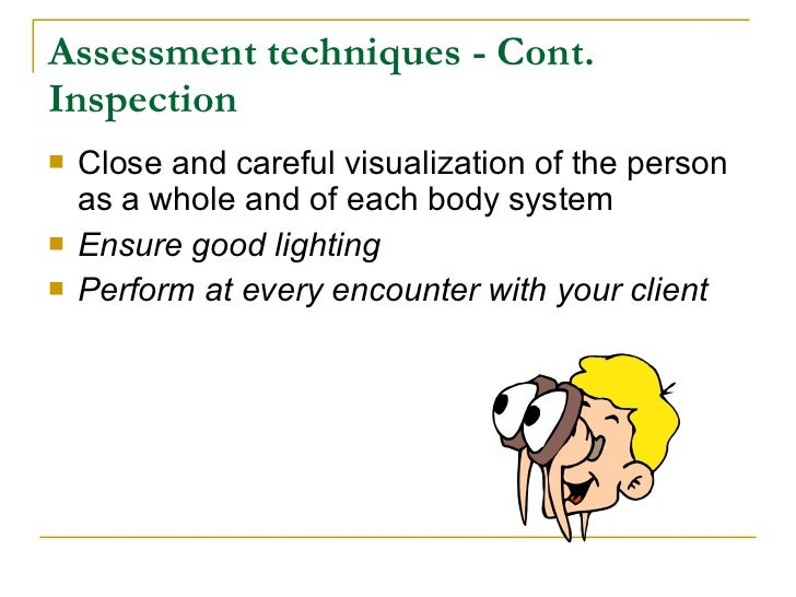 Assessment techniques - Cont. Inspection    Close and careful visualization of the person     as a whole and of each body...