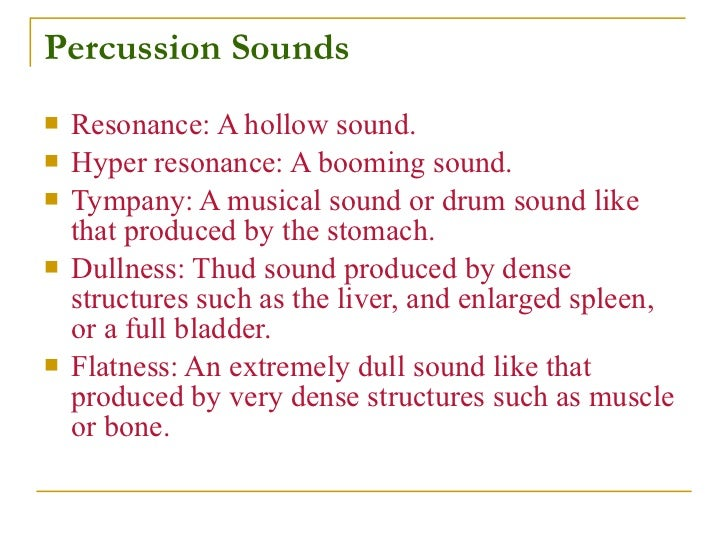Percussion Sounds    Resonance: A hollow sound.    Hyper resonance: A booming sound.    Tympany: A musical sound or dru...