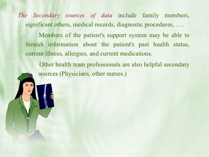 The Secondary sources of data include family members,   significant others, medical records, diagnostic procedures, ….    ...