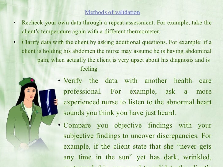 Methods of validation • Recheck your own data through a repeat assessment. For example, take the   client's temperature ag...