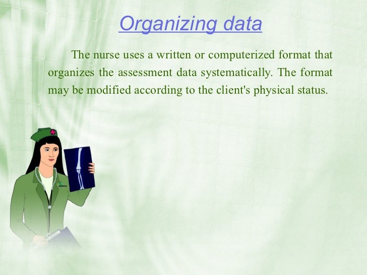 Organizing data     The nurse uses a written or computerized format that organizes the assessment data systematically. The...