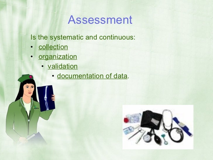 Assessment Is the systematic and continuous: • collection • organization     • validation         • documentation of data.