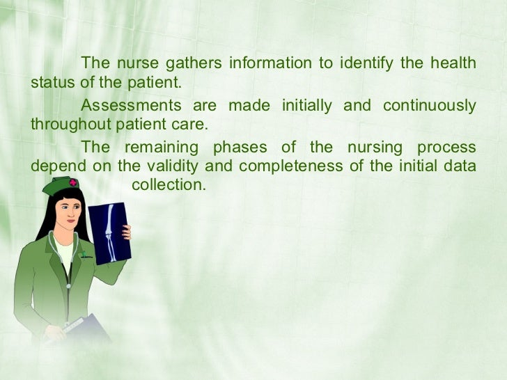 The nurse gathers information to identify the health status of the patient.        Assessments are made initially and cont...
