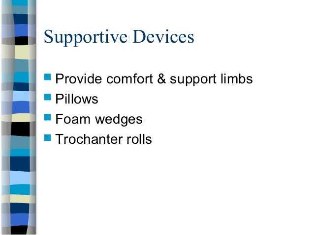 Supportive Devices  Provide comfort & support limbs  Pillows  Foam wedges  Trochanter rolls