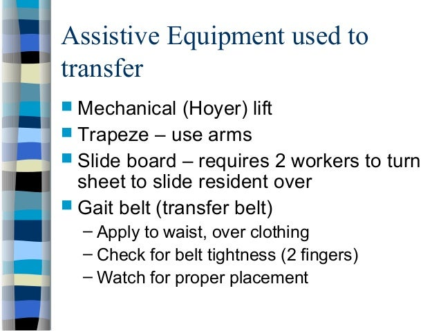 Assistive Equipment used to transfer  Mechanical (Hoyer) lift  Trapeze – use arms  Slide board – requires 2 workers to ...