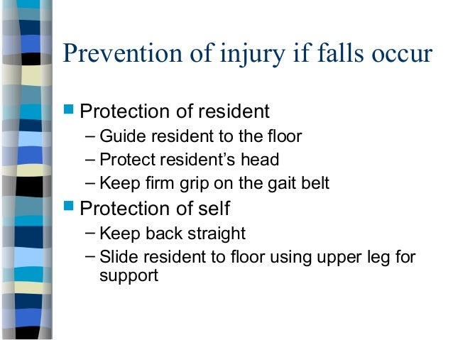 Prevention of injury if falls occur  Protection of resident – Guide resident to the floor – Protect resident's head – Kee...
