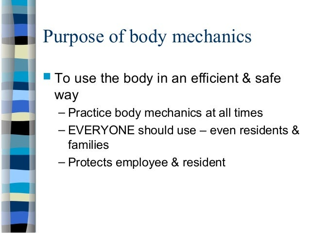 Purpose of body mechanics  To use the body in an efficient & safe way – Practice body mechanics at all times – EVERYONE s...