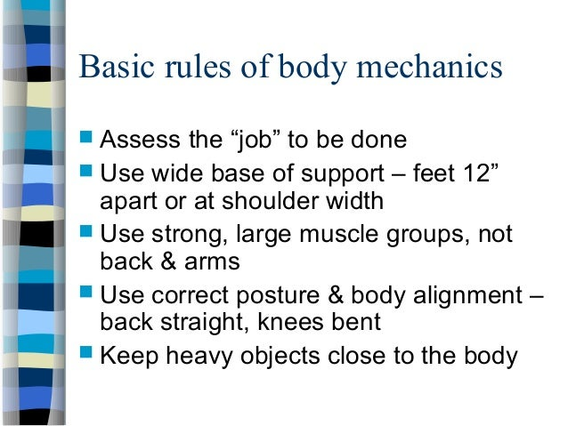 """Basic rules of body mechanics  Assess the """"job"""" to be done  Use wide base of support – feet 12"""" apart or at shoulder wid..."""