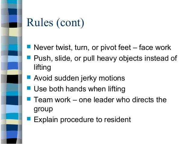 Rules (cont)  Never twist, turn, or pivot feet – face work  Push, slide, or pull heavy objects instead of lifting  Avoi...