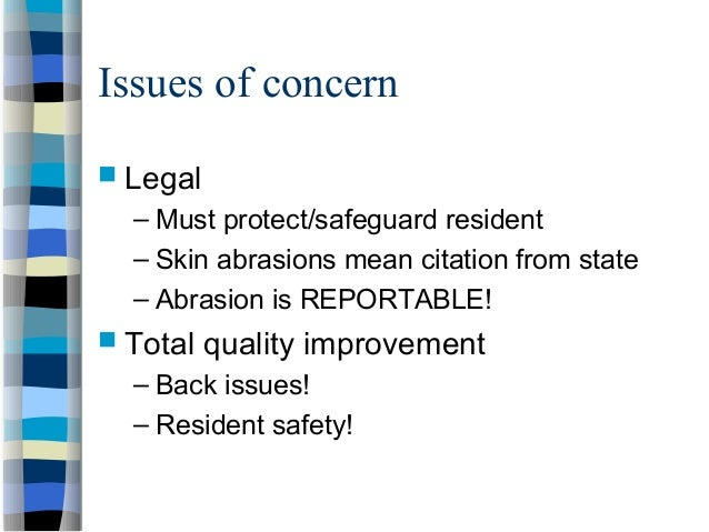 Issues of concern  Legal – Must protect/safeguard resident – Skin abrasions mean citation from state – Abrasion is REPORT...