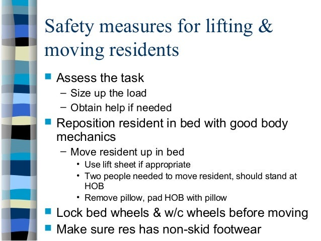 Safety measures for lifting & moving residents  Assess the task – Size up the load – Obtain help if needed  Reposition r...