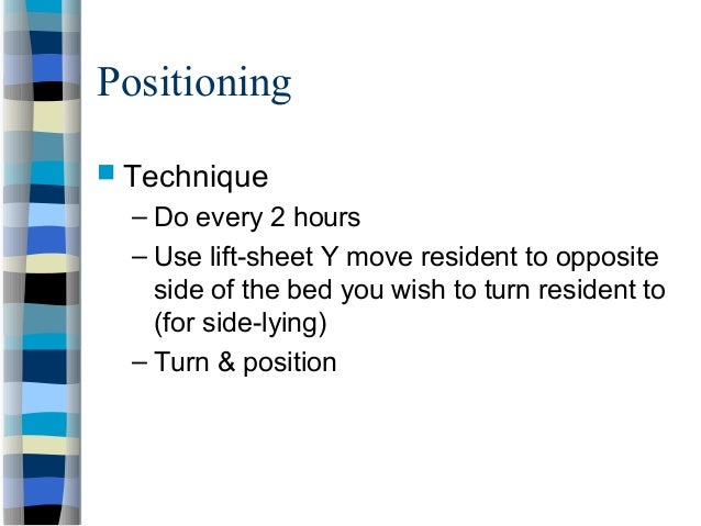 Positioning  Technique – Do every 2 hours – Use lift-sheet Y move resident to opposite side of the bed you wish to turn r...