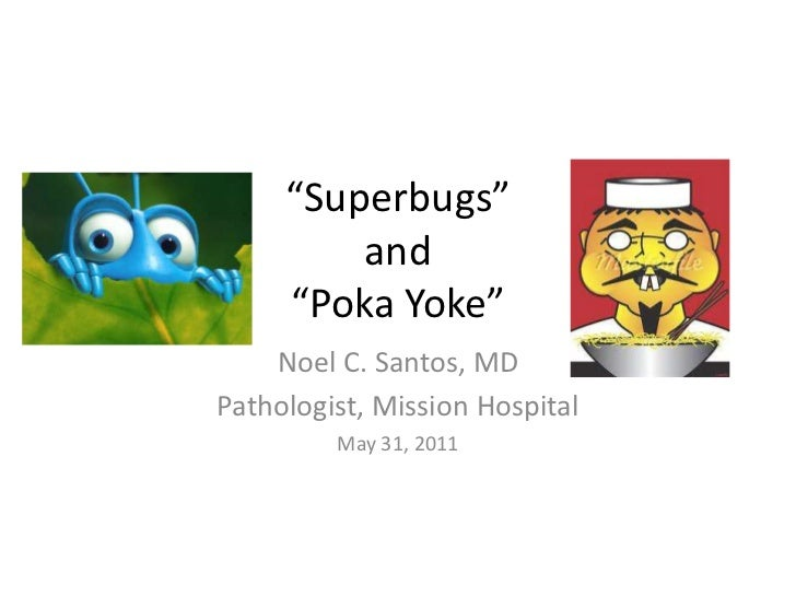 """Superbugs""and""Poka Yoke""<br />Noel C. Santos, MD<br />Pathologist, Mission Hospital<br />May 31, 2011<br />"