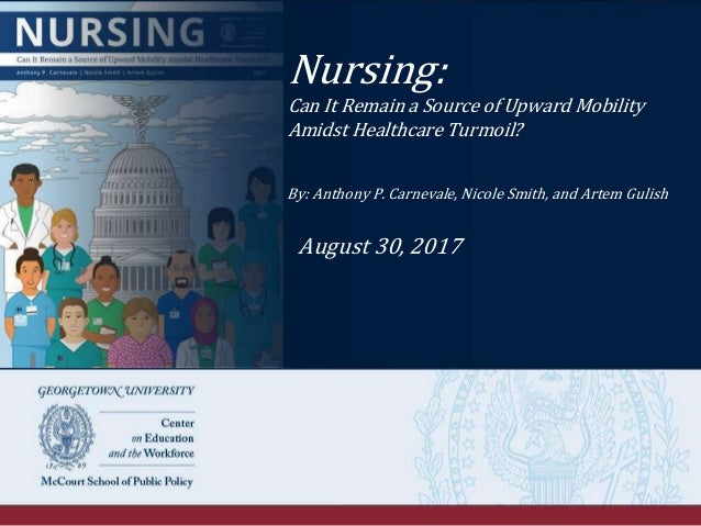 Nursing: Can It Remain a Source of Upward Mobility Amidst Healthcare Turmoil? By: Anthony P. Carnevale, Nicole Smith, and ...