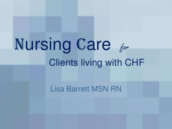 Nursing Care  for Clients living with CHF <br />Lisa Barrett MSN RN<br />
