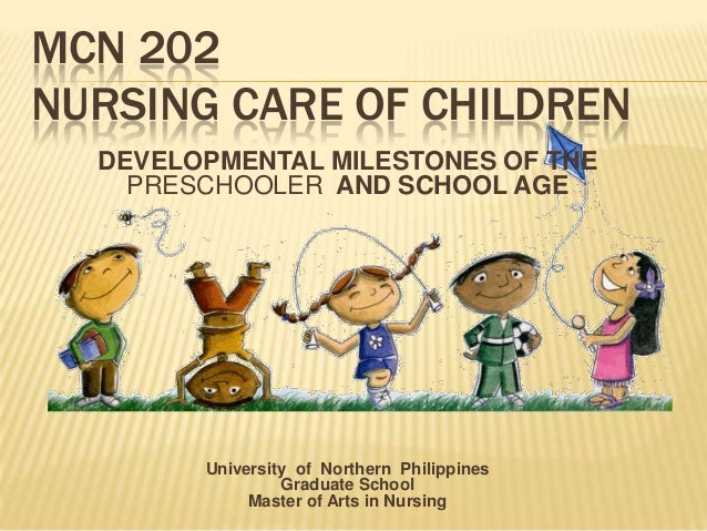 MCN 202NURSING CARE OF CHILDRENDEVELOPMENTAL MILESTONES OF THEPRESCHOOLER AND SCHOOL AGEUniversity of Northern Philippines...