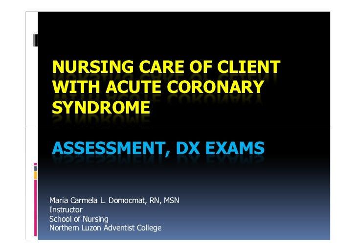 NURSING CARE OF CLIENTWITH ACUTE CORONARYSYNDROMEASSESSMENT, DX EXAMSMaria Carmela L. Domocmat, RN, MSNInstructorSchool of...