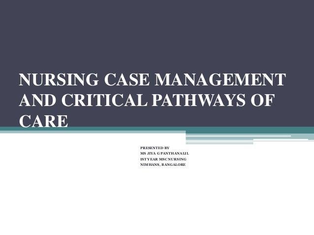 NURSING CASE MANAGEMENT AND CRITICAL PATHWAYS OF CARE PRESENTED BY MS JIYA G PANTHANALIL IST YEAR MSC NURSING NIMHANS, BAN...
