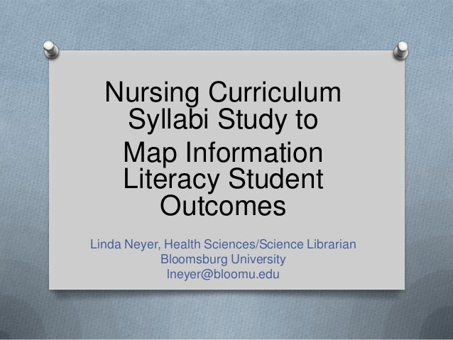 Nursing Curriculum Syllabi Study to Map Information Literacy Student Outcomes Linda Neyer, Health Sciences/Science Librari...