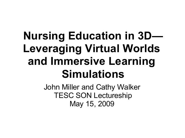 Nursing Education in 3D— Leveraging Virtual Worlds and Immersive Learning Simulations John Miller and Cathy Walker TESC SO...